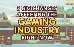 3 Big Changes Affecting the Gaming Industry Right Now