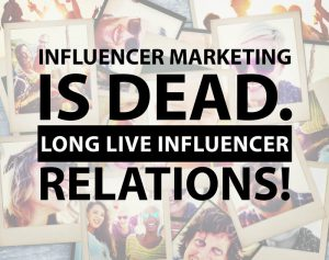 Influencer Marketing is Dead Long Live Influencer Relations