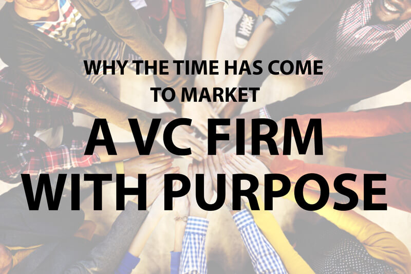 Why The Time Has Come To Market A VC Firm With Purpose